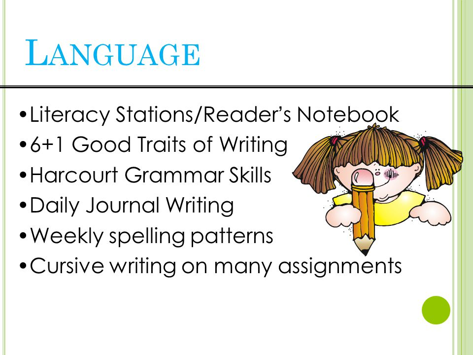Literacy Stations/Reader's Notebook 6+1 Good Traits of Writing Harcourt Grammar Skills Daily Journal Writing Weekly spelling patterns Cursive writing on many assignments L ANGUAGE