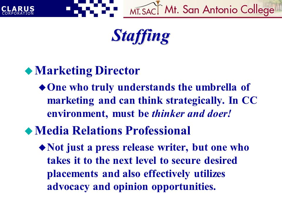 Staffing u Marketing Director u One who truly understands the umbrella of marketing and can think strategically.