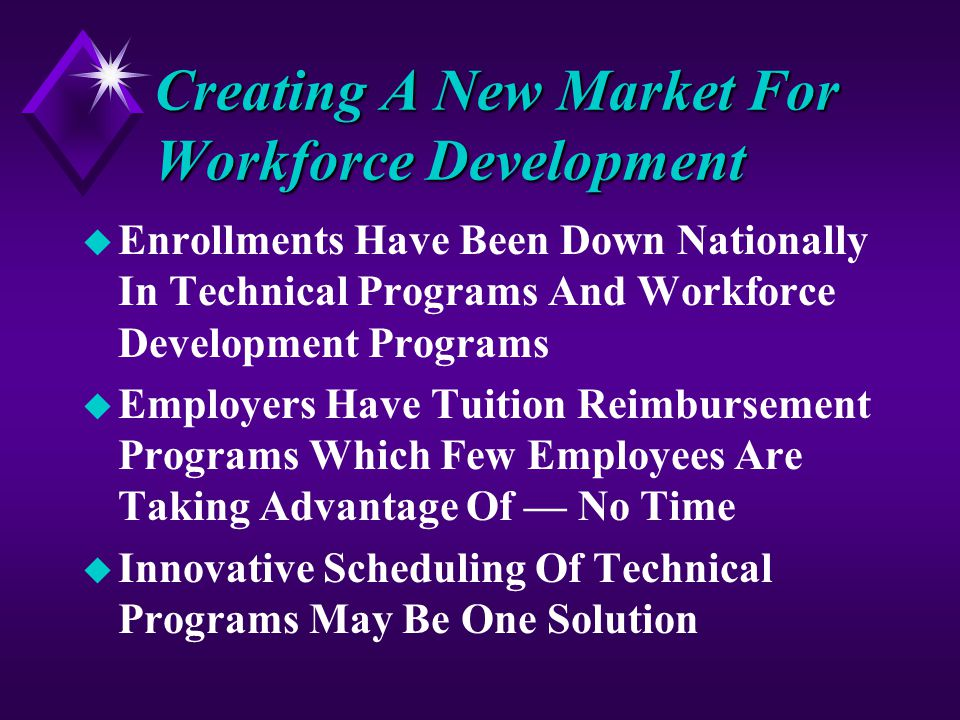 Creating A New Market For Workforce Development u Enrollments Have Been Down Nationally In Technical Programs And Workforce Development Programs u Employers Have Tuition Reimbursement Programs Which Few Employees Are Taking Advantage Of — No Time u Innovative Scheduling Of Technical Programs May Be One Solution
