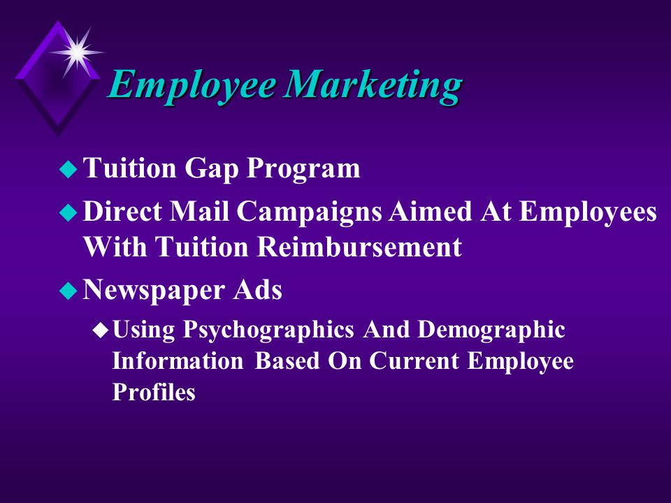 Employee Marketing u Tuition Gap Program u Direct Mail Campaigns Aimed At Employees With Tuition Reimbursement u Newspaper Ads u Using Psychographics And Demographic Information Based On Current Employee Profiles