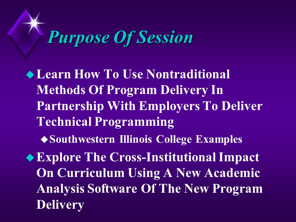 Purpose Of Session u Learn How To Use Nontraditional Methods Of Program Delivery In Partnership With Employers To Deliver Technical Programming u Southwestern Illinois College Examples u Explore The Cross-Institutional Impact On Curriculum Using A New Academic Analysis Software Of The New Program Delivery