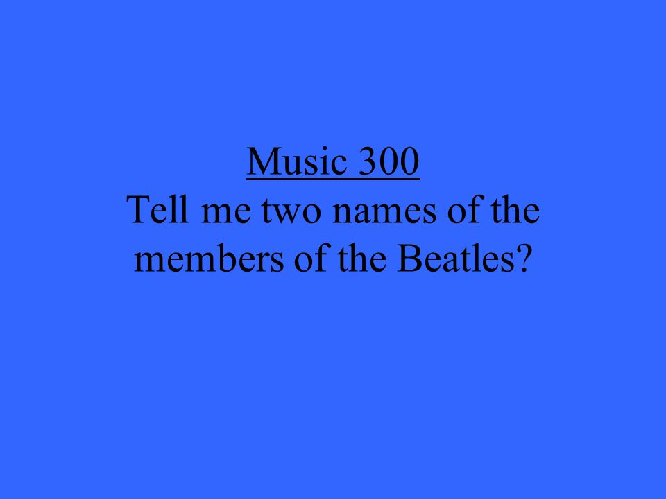 Music 300 Tell me two names of the members of the Beatles