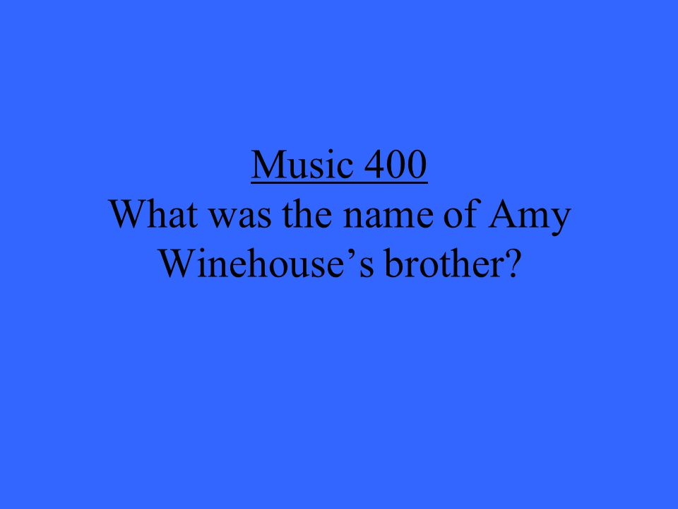 Music 400 What was the name of Amy Winehouse's brother