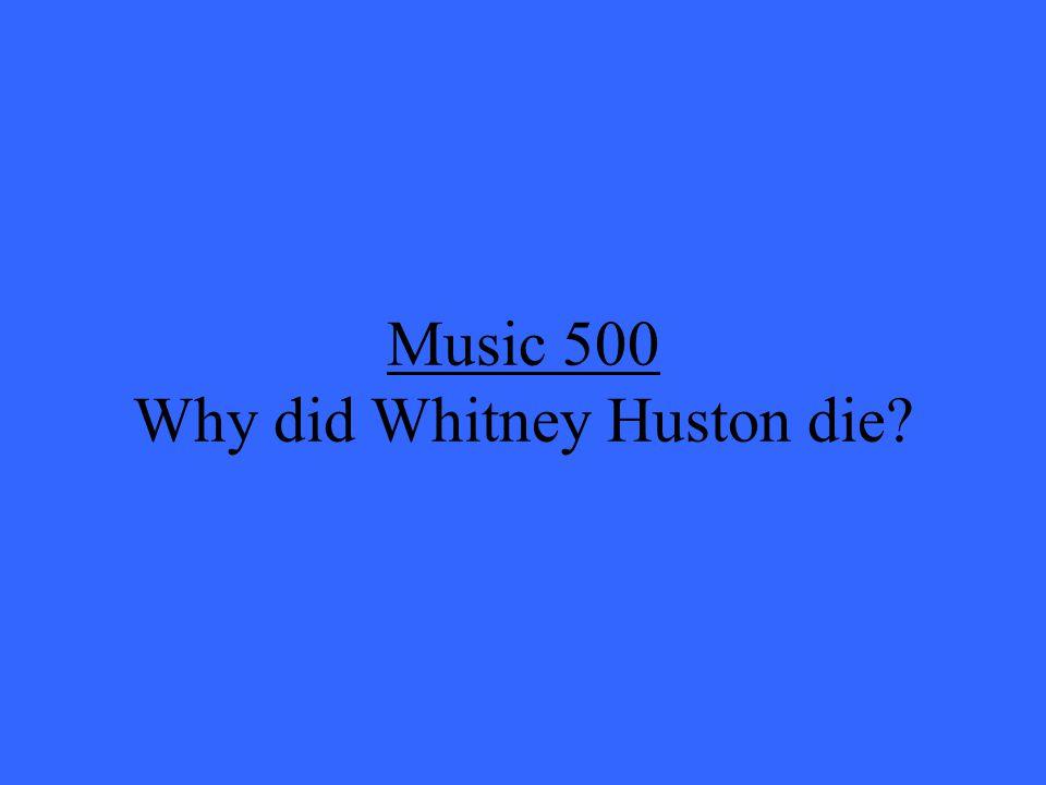 Music 500 Why did Whitney Huston die?
