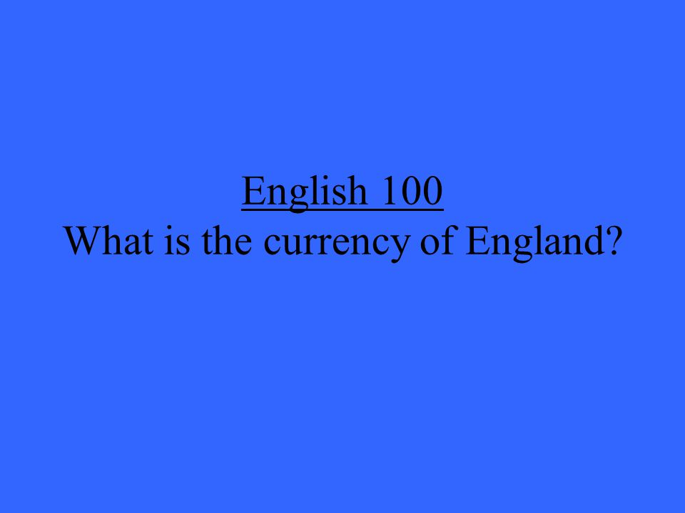 English 100 What is the currency of England?