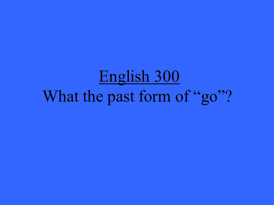 English 300 What the past form of go ?