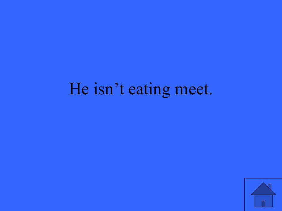 He isn't eating meet.