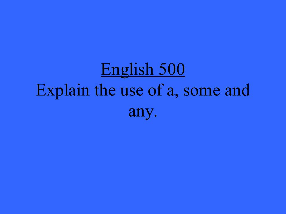 English 500 Explain the use of a, some and any.