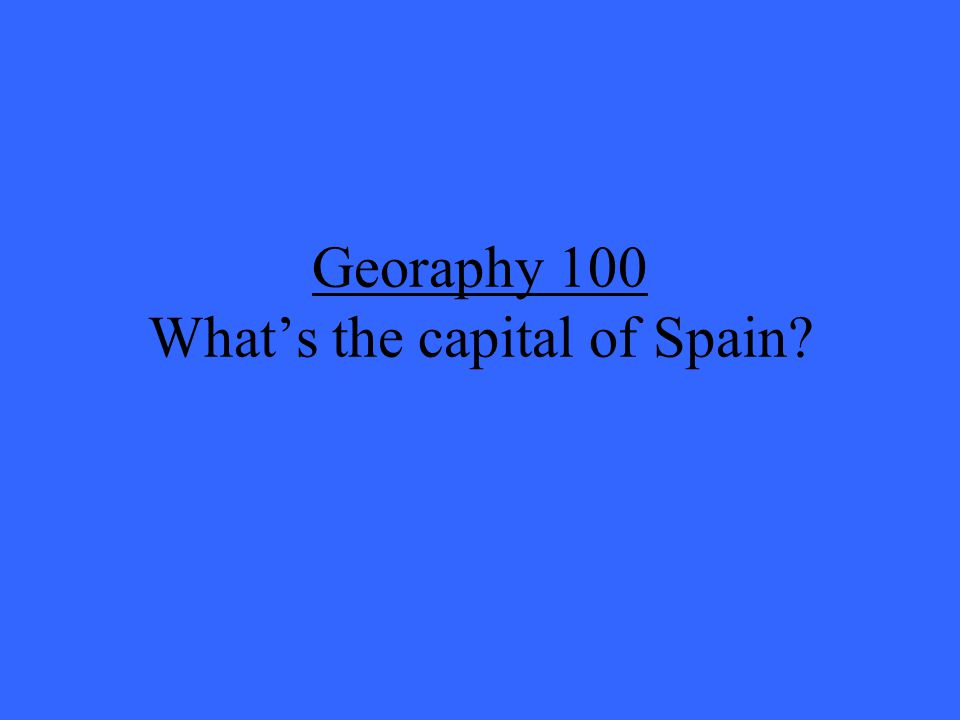 Georaphy 100 What's the capital of Spain?