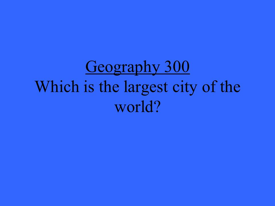 Geography 300 Which is the largest city of the world?