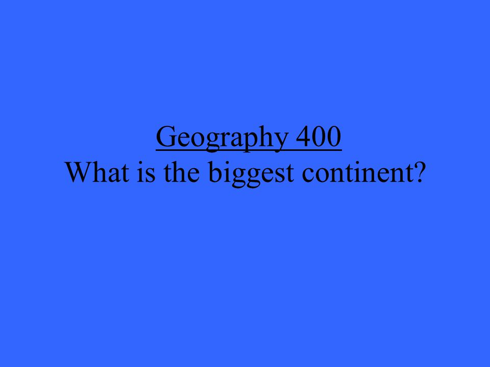 Geography 400 What is the biggest continent