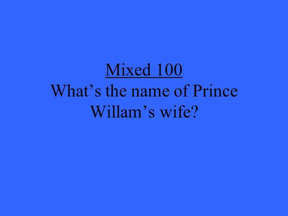 Mixed 100 What's the name of Prince Willam's wife
