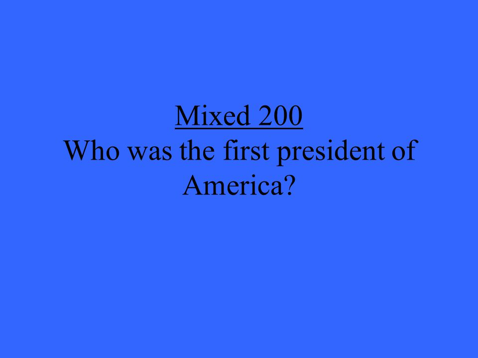 Mixed 200 Who was the first president of America?