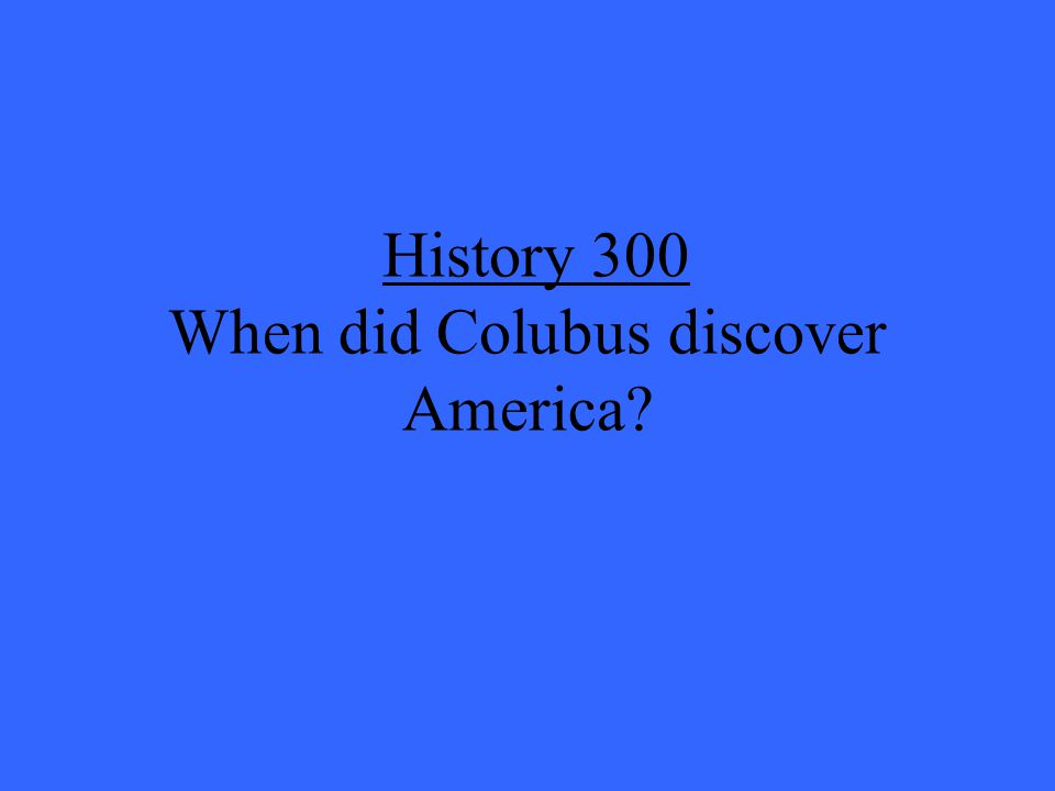 History 300 When did Colubus discover America
