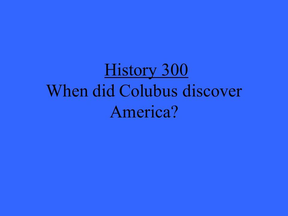 History 300 When did Colubus discover America?