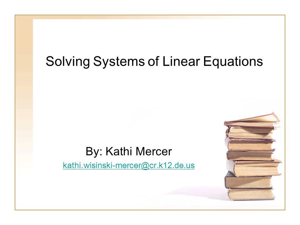 Solving Systems of Linear Equations By: Kathi Mercer kathi.wisinski-mercer@cr.k12.de.us