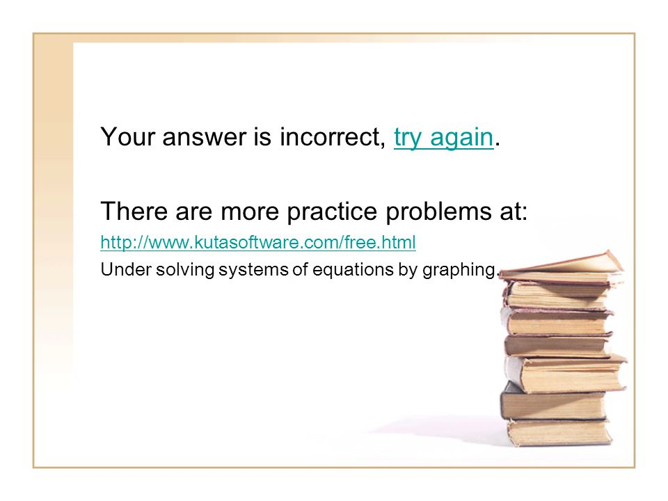 Your answer is incorrect, try again.try again There are more practice problems at: http://www.kutasoftware.com/free.html Under solving systems of equations by graphing.