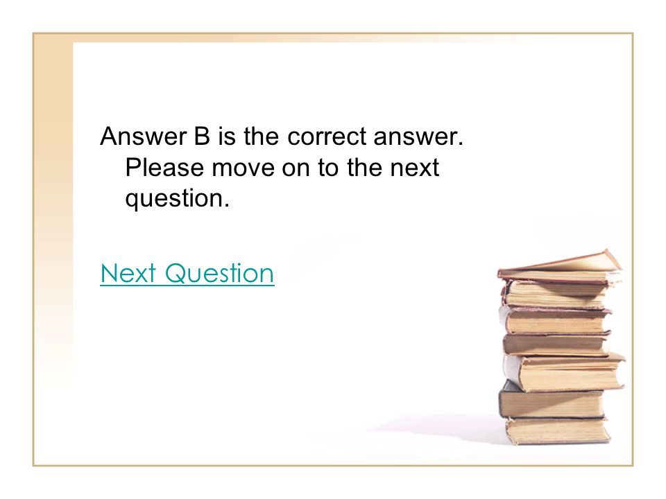 Answer B is the correct answer. Please move on to the next question. Next Question