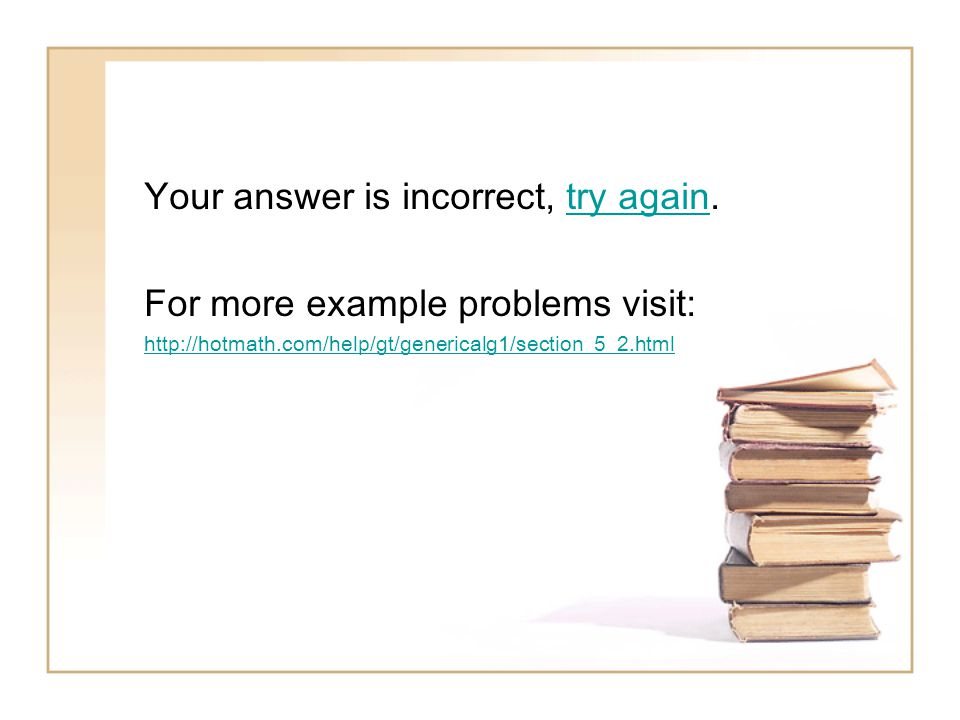 Your answer is incorrect, try again.try again For more example problems visit: http://hotmath.com/help/gt/genericalg1/section_5_2.html