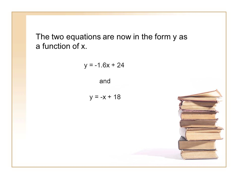 The two equations are now in the form y as a function of x. y = -1.6x + 24 and y = -x + 18