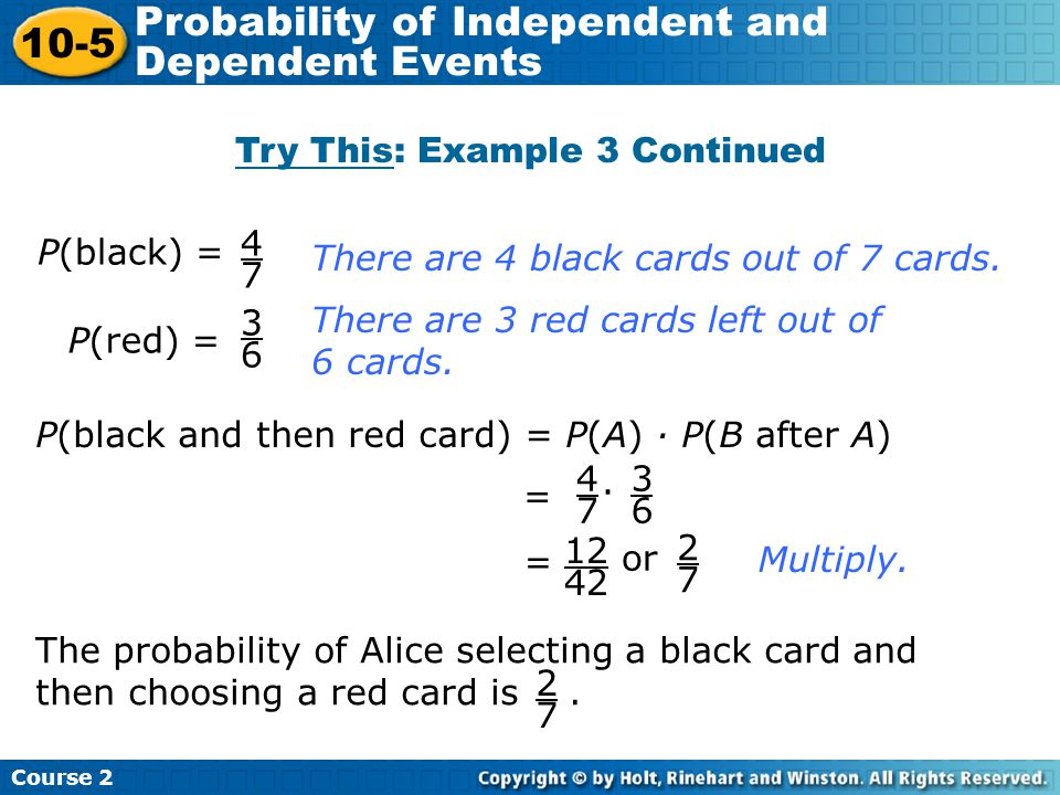 Try This: Example 3 Continued Insert Lesson Title Here P(black) = 4747 P(red) = 3636 P(black and then red card) = P(A) · P(B after A) = 4747 · 3636 =