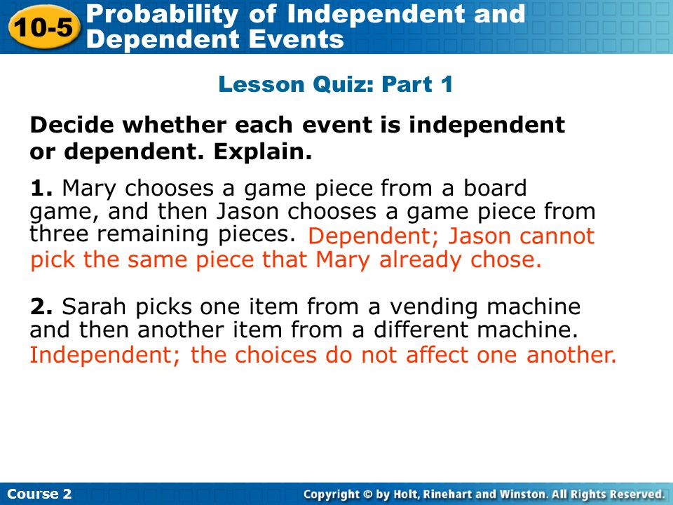 Lesson Quiz: Part 1 Decide whether each event is independent or dependent. Explain. 1. Mary chooses a game piece from a board game, and then Jason cho