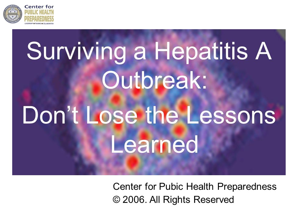 Surviving a Hepatitis A Outbreak: Don't Lose the Lessons Learned Center for Pubic Health Preparedness © 2006.