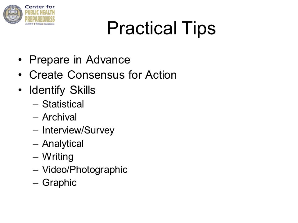 Practical Tips Prepare in Advance Create Consensus for Action Identify Skills –Statistical –Archival –Interview/Survey –Analytical –Writing –Video/Photographic –Graphic