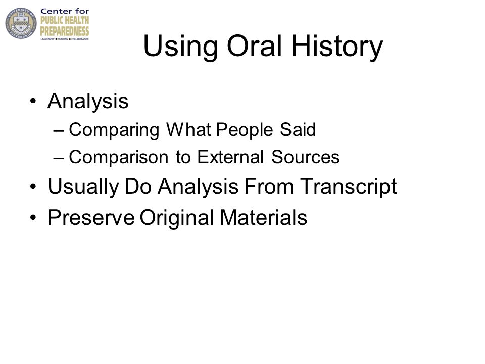 Using Oral History Analysis –Comparing What People Said –Comparison to External Sources Usually Do Analysis From Transcript Preserve Original Materials