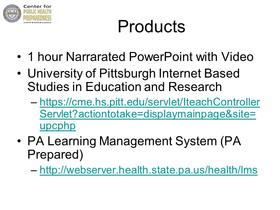 Products 1 hour Narrarated PowerPoint with Video University of Pittsburgh Internet Based Studies in Education and Research –https://cme.hs.pitt.edu/servlet/IteachController Servlet actiontotake=displaymainpage&site= upcphphttps://cme.hs.pitt.edu/servlet/IteachController Servlet actiontotake=displaymainpage&site= upcphp PA Learning Management System (PA Prepared) –http://webserver.health.state.pa.us/health/lmshttp://webserver.health.state.pa.us/health/lms