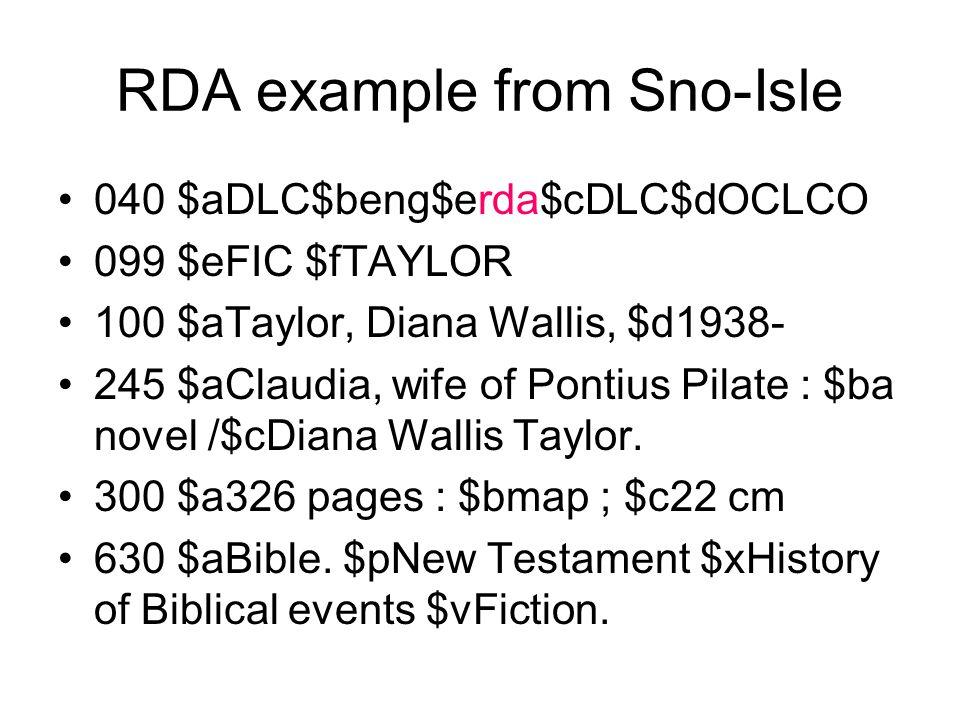 RDA example from Sno-Isle 040 $aDLC$beng$erda$cDLC$dOCLCO 099 $eFIC $fTAYLOR 100 $aTaylor, Diana Wallis, $d1938- 245 $aClaudia, wife of Pontius Pilate : $ba novel /$cDiana Wallis Taylor.