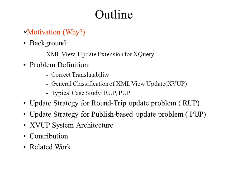 Outline Motivation (Why?) Background: XML View, Update Extension for XQuery Problem Definition: - Correct Translatability - General Classification of XML View Update(XVUP) - Typical Case Study: RUP, PUP Update Strategy for Round-Trip update problem ( RUP) Update Strategy for Publish-based update problem ( PUP) XVUP System Architecture Contribution Related Work