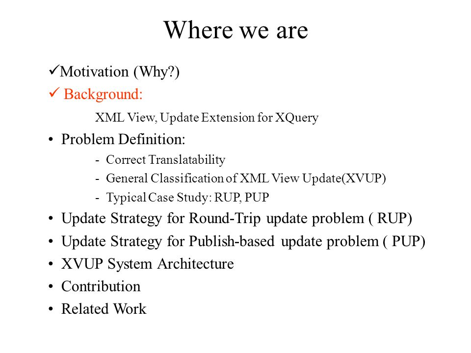 Where we are Motivation (Why?) Background: XML View, Update Extension for XQuery Problem Definition: - Correct Translatability - General Classification of XML View Update(XVUP) - Typical Case Study: RUP, PUP Update Strategy for Round-Trip update problem ( RUP) Update Strategy for Publish-based update problem ( PUP) XVUP System Architecture Contribution Related Work