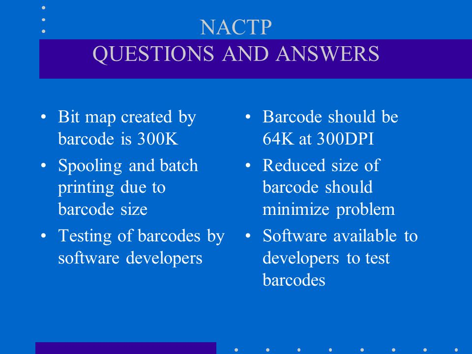 NACTP QUESTIONS AND ANSWERS Bit map created by barcode is 300K Spooling and batch printing due to barcode size Testing of barcodes by software developers Barcode should be 64K at 300DPI Reduced size of barcode should minimize problem Software available to developers to test barcodes