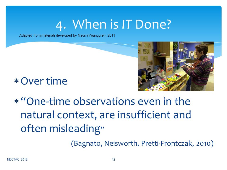  Over time  One-time observations even in the natural context, are insufficient and often misleading (Bagnato, Neisworth, Pretti-Frontczak, 2010) NECTAC 201212 4.