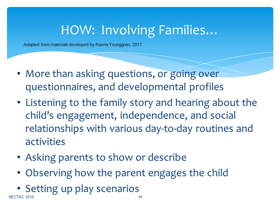 More than asking questions, or going over questionnaires, and developmental profiles Listening to the family story and hearing about the child's engagement, independence, and social relationships with various day-to-day routines and activities Asking parents to show or describe Observing how the parent engages the child Setting up play scenarios NECTAC 201214 HOW: Involving Families… Adapted from materials developed by Naomi Younggren, 2011