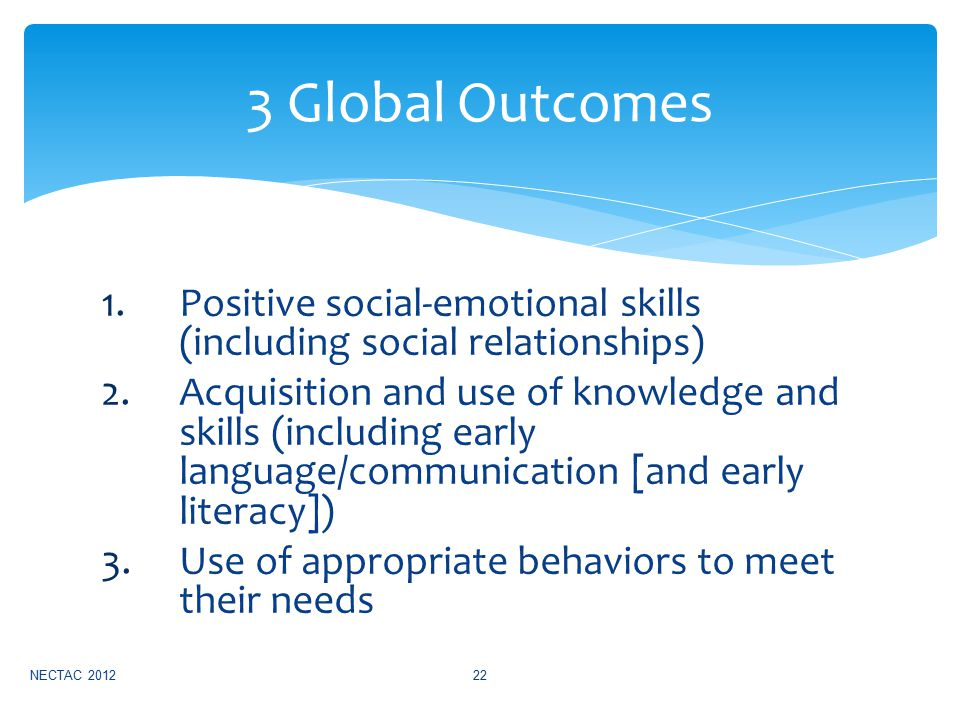 1.Positive social-emotional skills (including social relationships) 2.Acquisition and use of knowledge and skills (including early language/communication [and early literacy]) 3.Use of appropriate behaviors to meet their needs NECTAC 201222 3 Global Outcomes