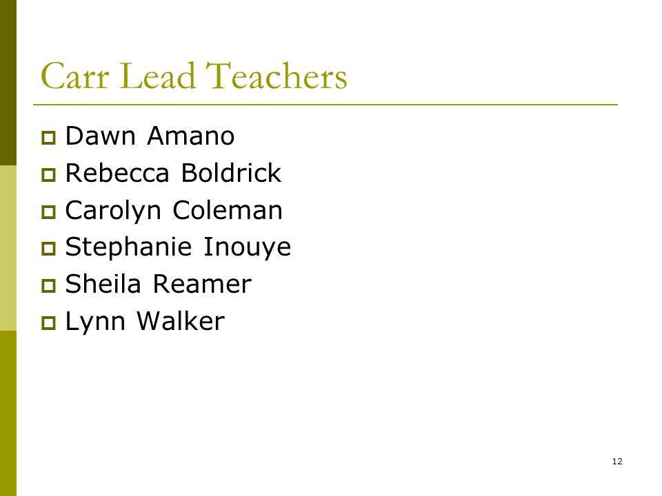 12 Carr Lead Teachers  Dawn Amano  Rebecca Boldrick  Carolyn Coleman  Stephanie Inouye  Sheila Reamer  Lynn Walker