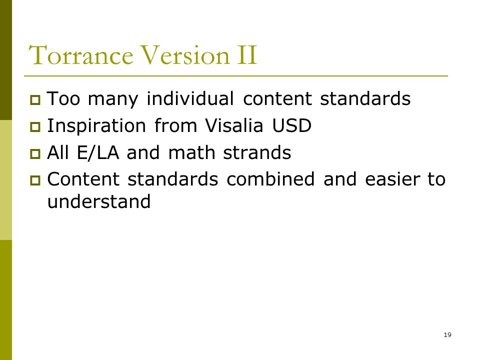 19 Torrance Version II  Too many individual content standards  Inspiration from Visalia USD  All E/LA and math strands  Content standards combined and easier to understand