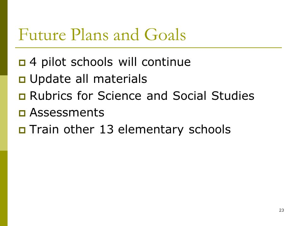 23 Future Plans and Goals  4 pilot schools will continue  Update all materials  Rubrics for Science and Social Studies  Assessments  Train other 13 elementary schools
