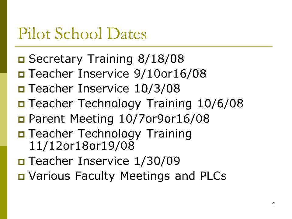 9 Pilot School Dates  Secretary Training 8/18/08  Teacher Inservice 9/10or16/08  Teacher Inservice 10/3/08  Teacher Technology Training 10/6/08 