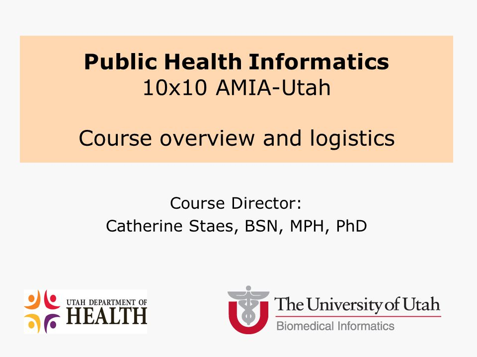 Course Director: Catherine Staes, BSN, MPH, PhD Public Health Informatics 10x10 AMIA-Utah Course overview and logistics