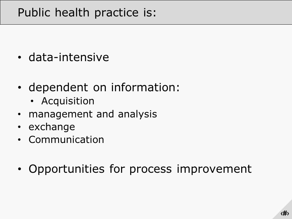 ‹#› Public health practice is: data-intensive dependent on information: Acquisition management and analysis exchange Communication Opportunities for process improvement