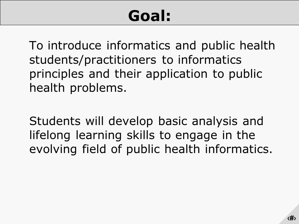 ‹#› Goal: To introduce informatics and public health students/practitioners to informatics principles and their application to public health problems.