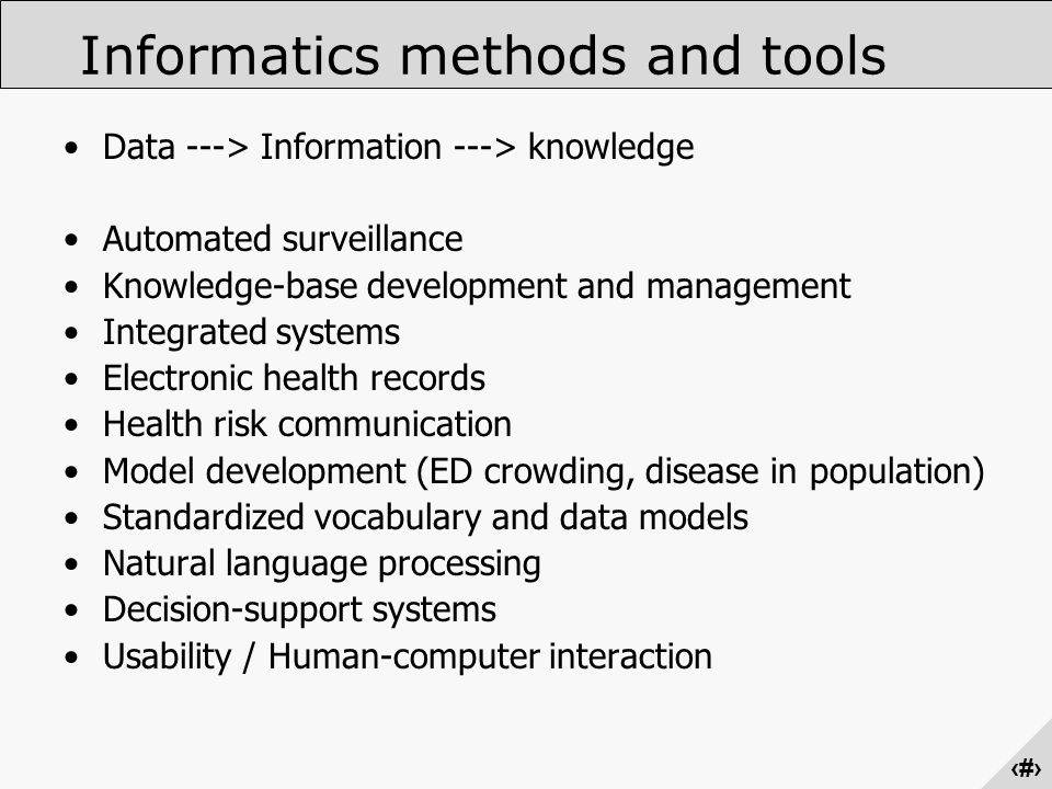 ‹#› Data ---> Information ---> knowledge Automated surveillance Knowledge-base development and management Integrated systems Electronic health records Health risk communication Model development (ED crowding, disease in population) Standardized vocabulary and data models Natural language processing Decision-support systems Usability / Human-computer interaction Informatics methods and tools