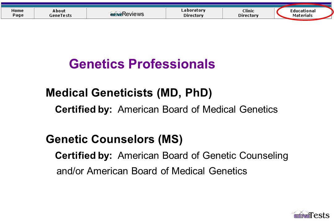 Medical Geneticists (MD, PhD) Certified by: American Board of Medical Genetics Genetic Counselors (MS) Certified by: American Board of Genetic Counseling and/or American Board of Medical Genetics Genetics Professionals