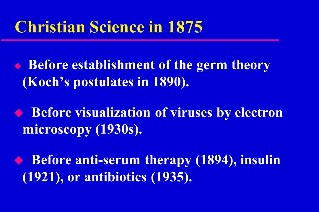 Christian Science in 1875 u Before establishment of the germ theory (Koch's postulates in 1890). u Before visualization of viruses by electron microsc