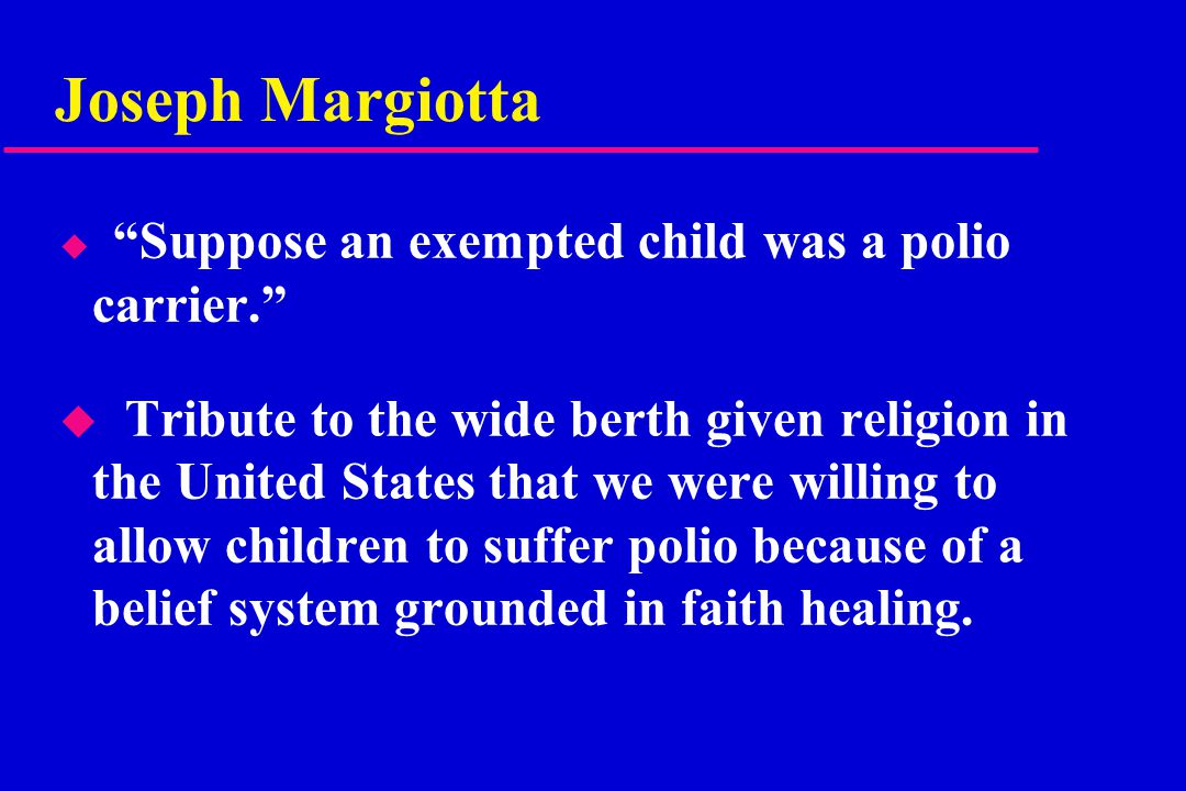 Joseph Margiotta u Suppose an exempted child was a polio carrier. u Tribute to the wide berth given religion in the United States that we were willing to allow children to suffer polio because of a belief system grounded in faith healing.