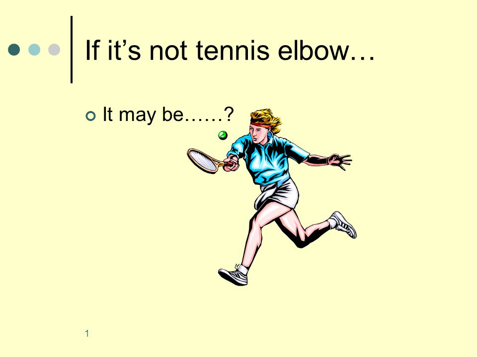 1 If it's not tennis elbow… It may be……