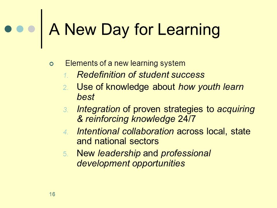 16 A New Day for Learning Elements of a new learning system 1.
